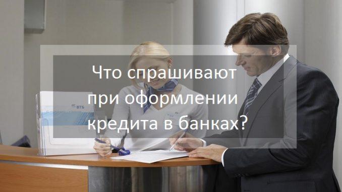 Что спрашивают при оформлении кредита в банках?